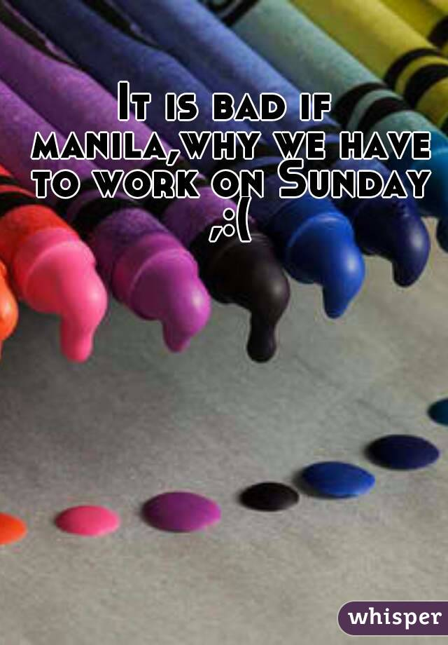 It is bad if manila,why we have to work on Sunday ,:(