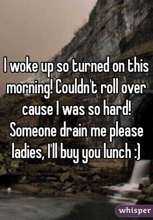 I woke up so turned on this morning! Couldn't roll over cause I was so hard! Someone drain me please ladies, I'll buy you lunch :)