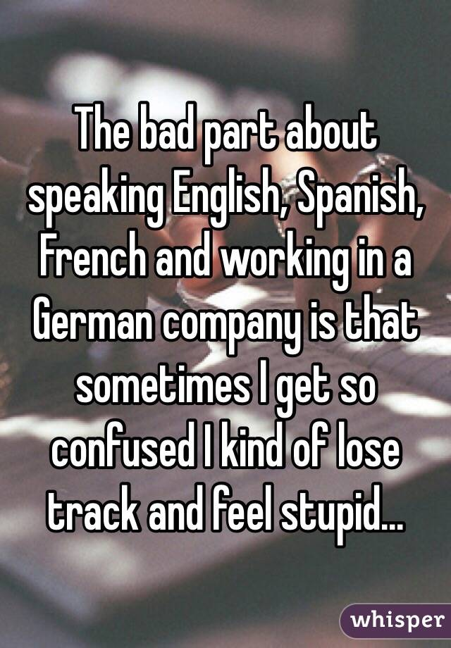 The bad part about speaking English, Spanish, French and working in a German company is that sometimes I get so confused I kind of lose track and feel stupid...