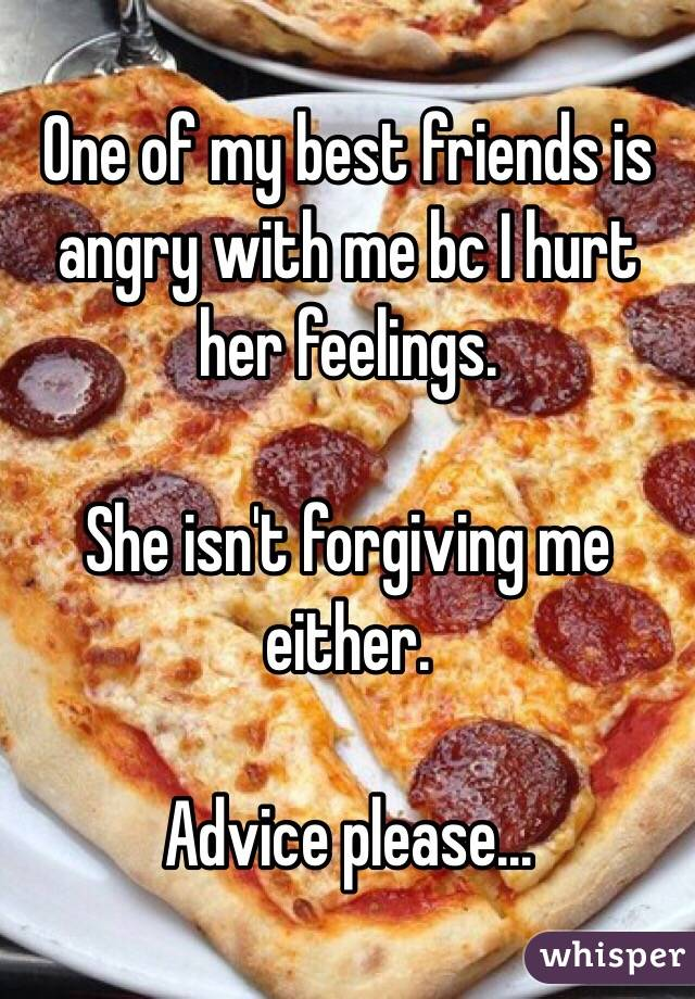One of my best friends is angry with me bc I hurt her feelings.  She isn't forgiving me either.  Advice please...
