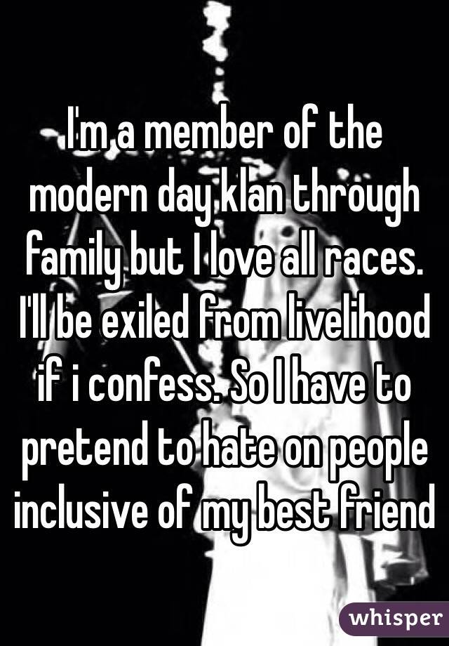 I'm a member of the modern day klan through family but I love all races. I'll be exiled from livelihood if i confess. So I have to pretend to hate on people inclusive of my best friend