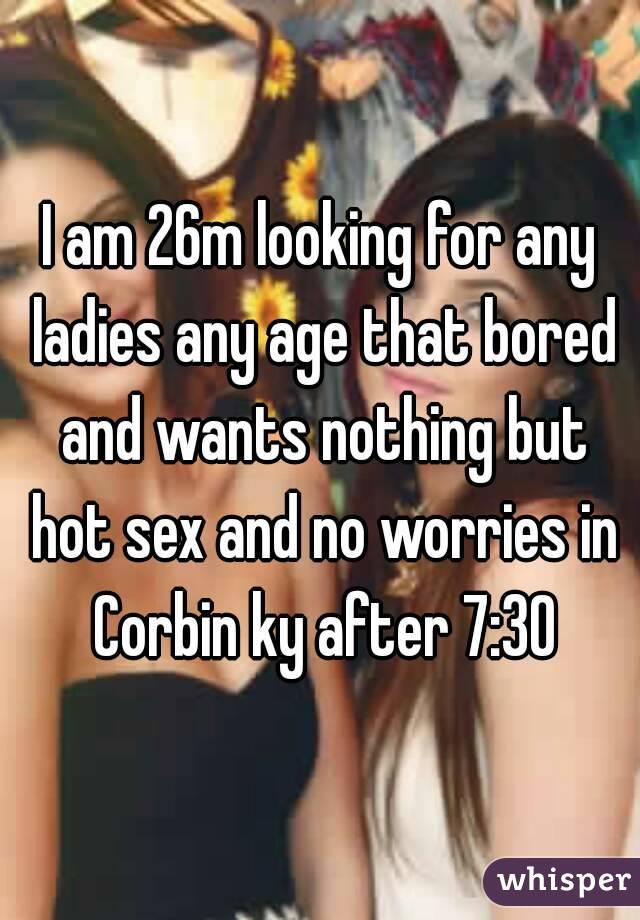 I am 26m looking for any ladies any age that bored and wants nothing but hot sex and no worries in Corbin ky after 7:30