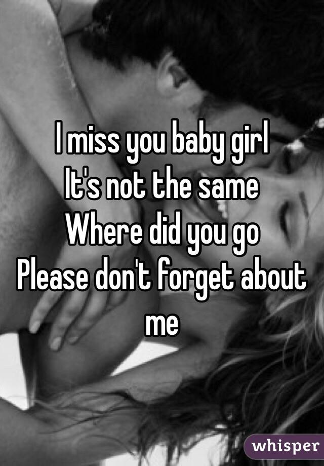I miss you baby girl  It's not the same  Where did you go  Please don't forget about me