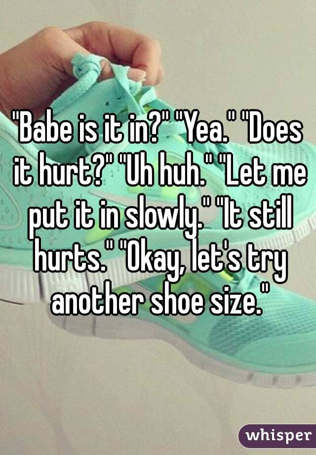 """""""Babe is it in?"""" """"Yea."""" """"Does it hurt?"""" """"Uh huh."""" """"Let me put it in slowly."""" """"It still hurts."""" """"Okay, let's try another shoe size."""""""