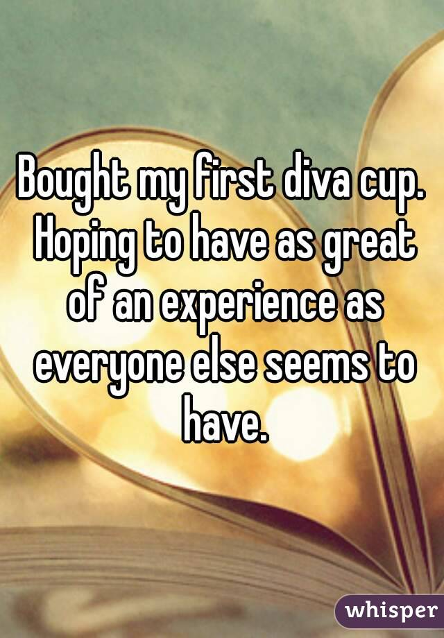 Bought my first diva cup. Hoping to have as great of an experience as everyone else seems to have.
