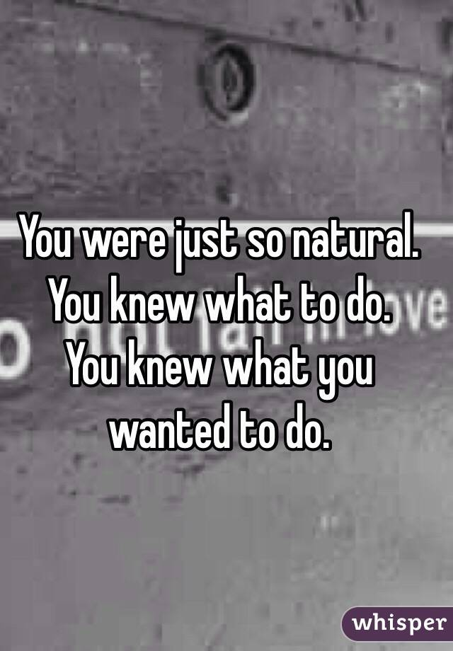 You were just so natural.  You knew what to do. You knew what you wanted to do.