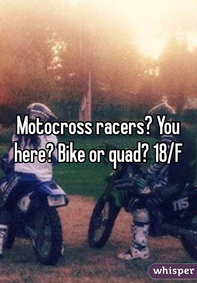 Motocross racers? You here? Bike or quad? 18/F