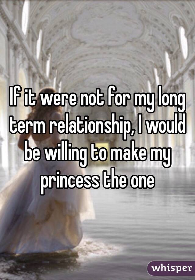 If it were not for my long term relationship, I would be willing to make my princess the one