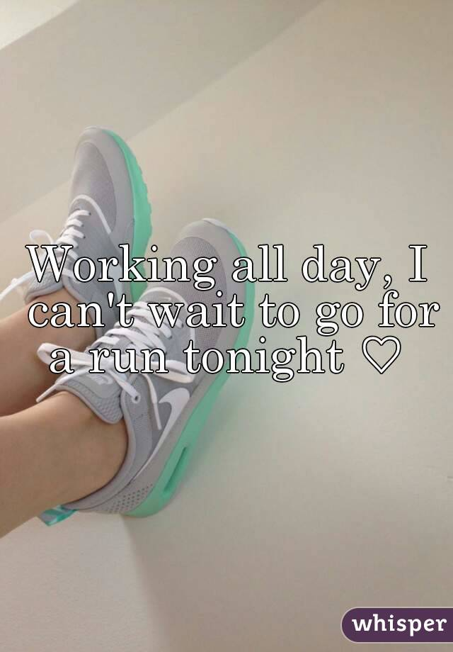 Working all day, I can't wait to go for a run tonight ♡