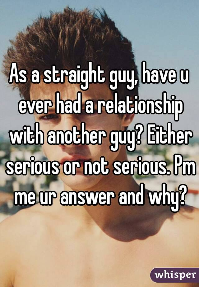 As a straight guy, have u ever had a relationship with another guy? Either serious or not serious. Pm me ur answer and why?