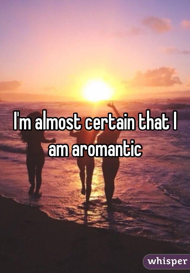 I'm almost certain that I am aromantic