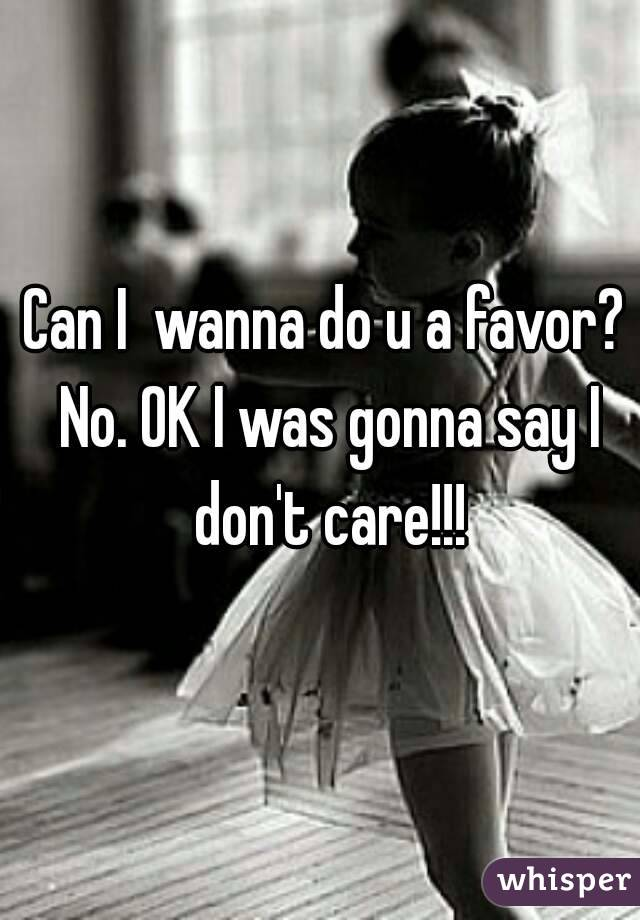 Can I  wanna do u a favor? No. OK I was gonna say I don't care!!!