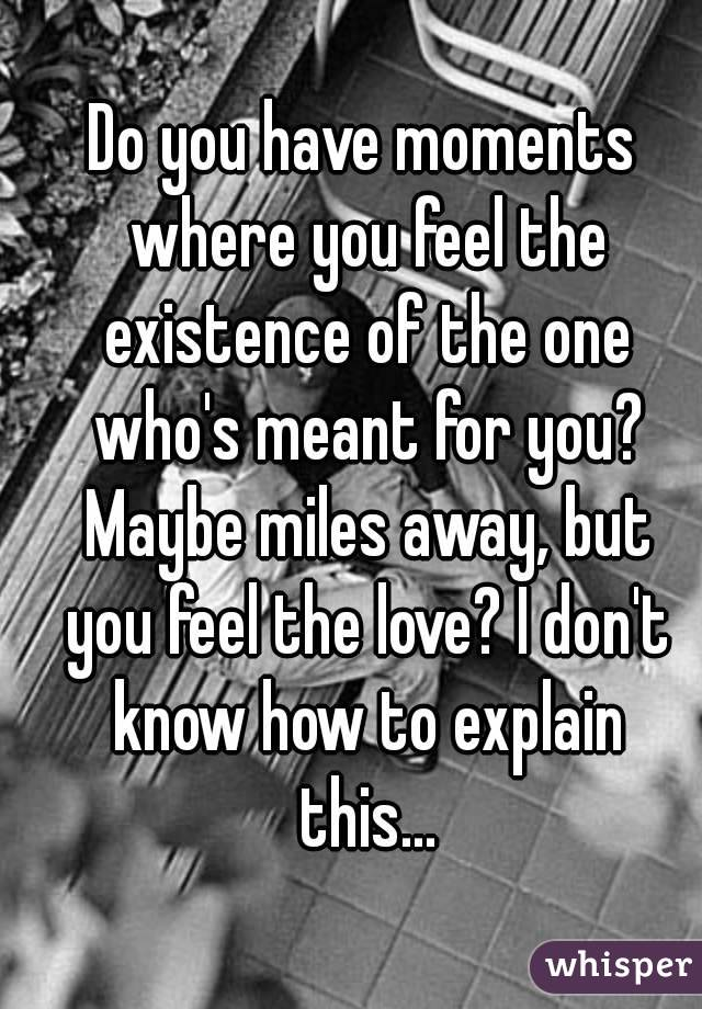 Do you have moments where you feel the existence of the one who's meant for you? Maybe miles away, but you feel the love? I don't know how to explain this...