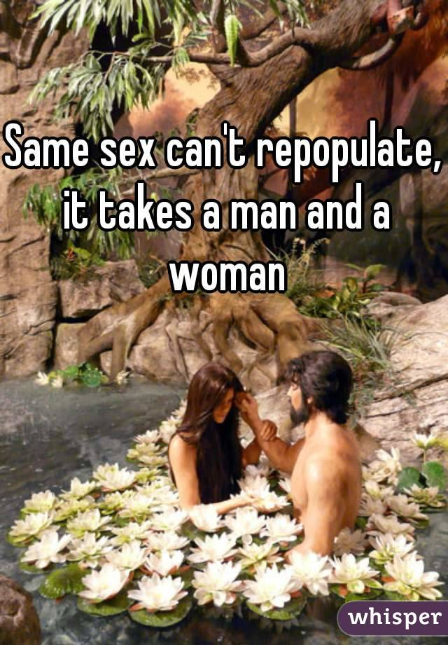 Same sex can't repopulate, it takes a man and a woman