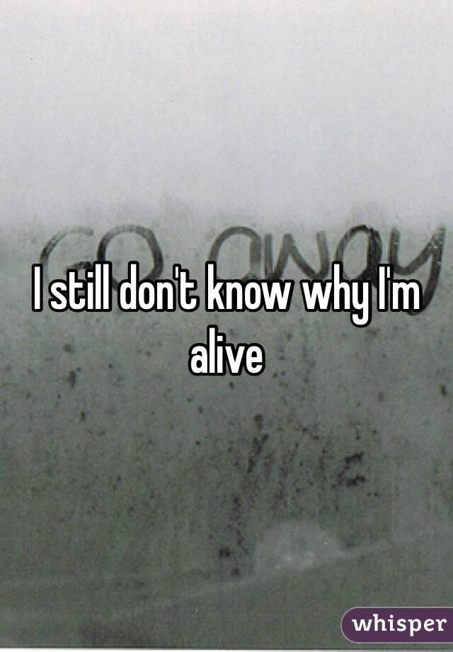 I still don't know why I'm alive