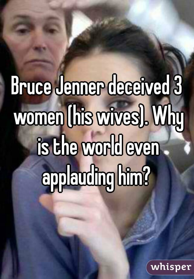 Bruce Jenner deceived 3 women (his wives). Why is the world even applauding him?