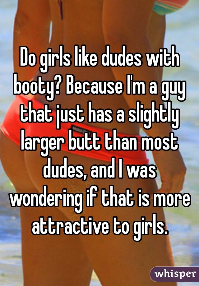 Do girls like dudes with booty? Because I'm a guy that just has a slightly larger butt than most dudes, and I was wondering if that is more attractive to girls.