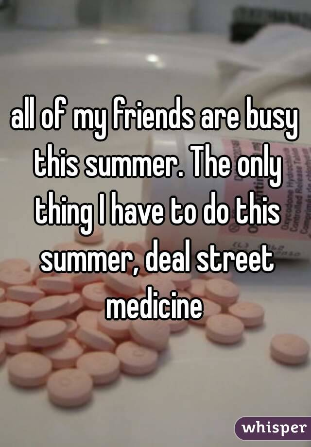 all of my friends are busy this summer. The only thing I have to do this summer, deal street medicine
