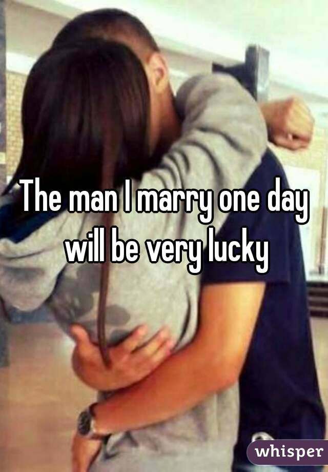 The man I marry one day will be very lucky
