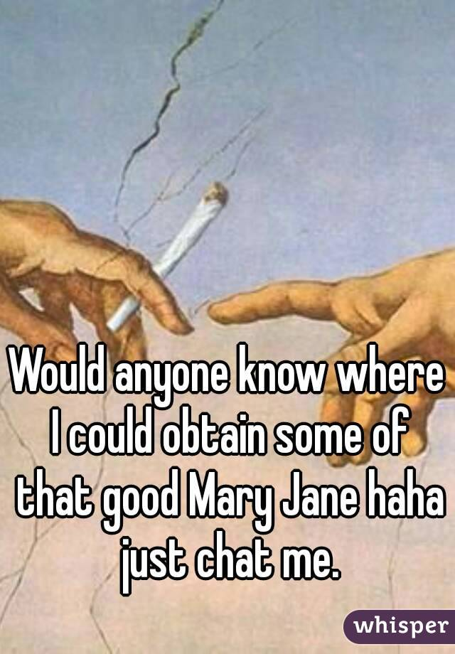 Would anyone know where I could obtain some of that good Mary Jane haha just chat me.