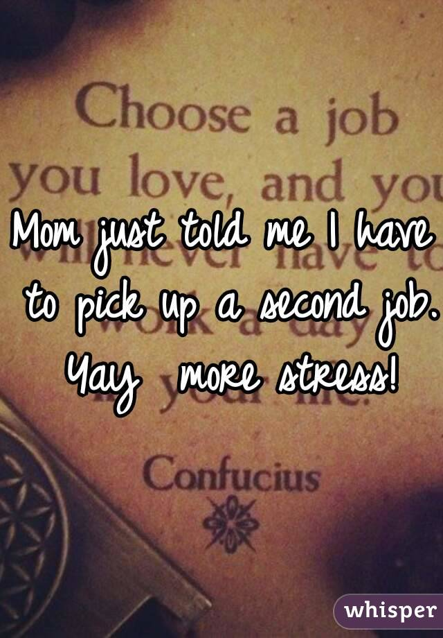 Mom just told me I have to pick up a second job. Yay  more stress!