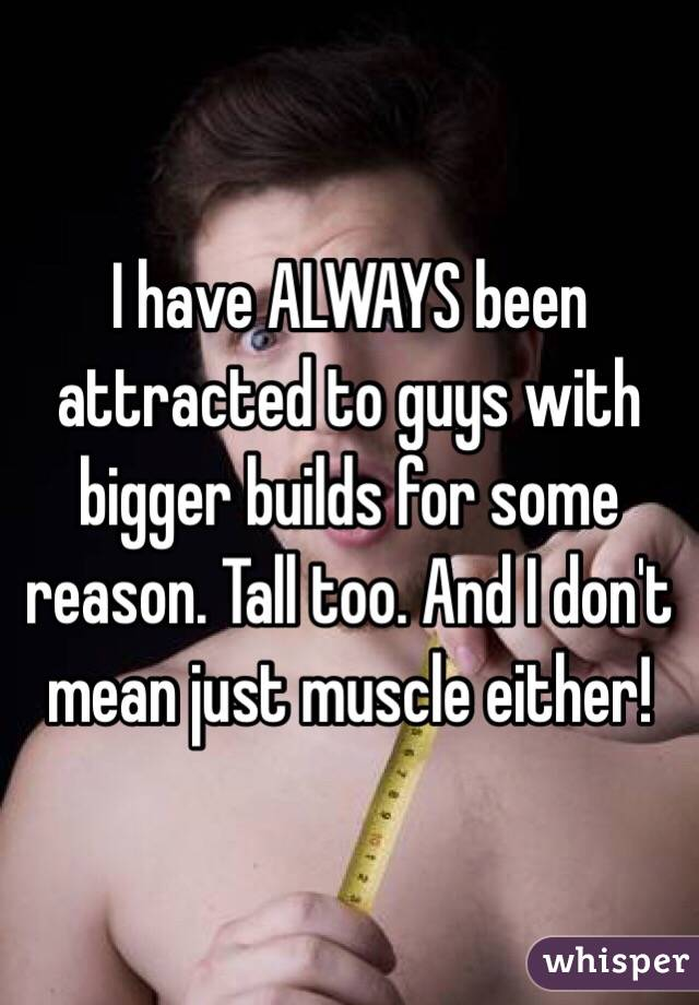 I have ALWAYS been attracted to guys with bigger builds for some reason. Tall too. And I don't mean just muscle either!