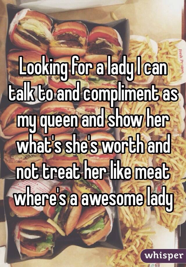 Looking for a lady I can talk to and compliment as my queen and show her what's she's worth and not treat her like meat where's a awesome lady