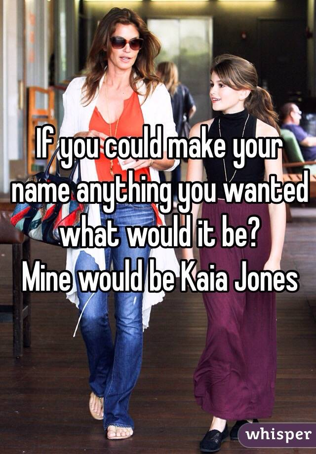 If you could make your name anything you wanted what would it be?  Mine would be Kaia Jones