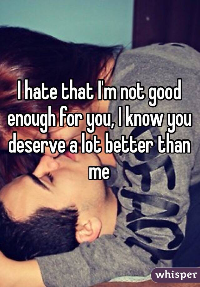 I hate that I'm not good enough for you, I know you deserve a lot better than me