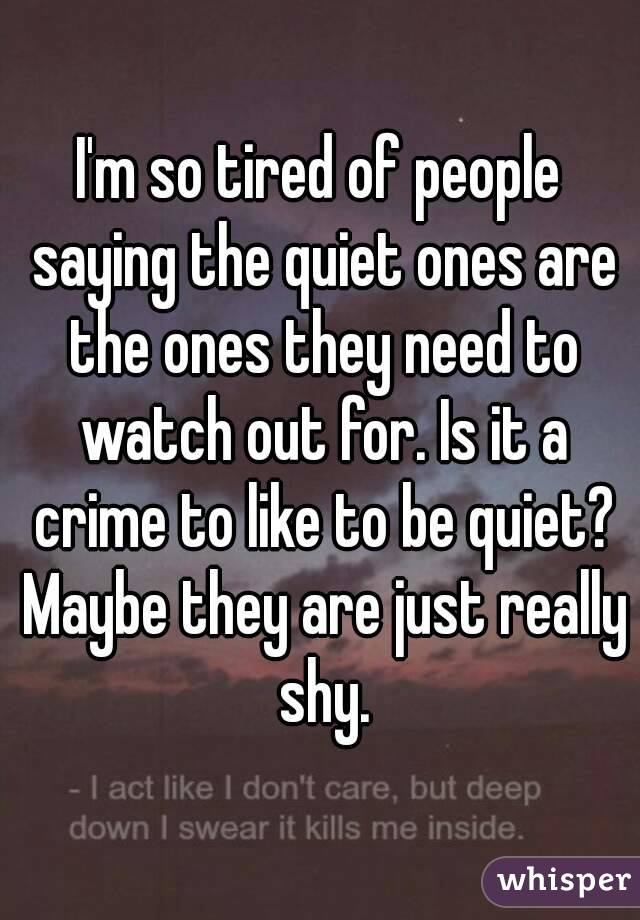 I'm so tired of people saying the quiet ones are the ones they need to watch out for. Is it a crime to like to be quiet? Maybe they are just really shy.