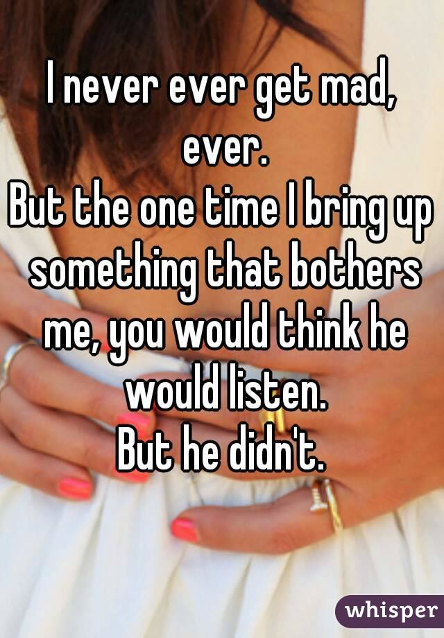 I never ever get mad, ever. But the one time I bring up something that bothers me, you would think he would listen. But he didn't.