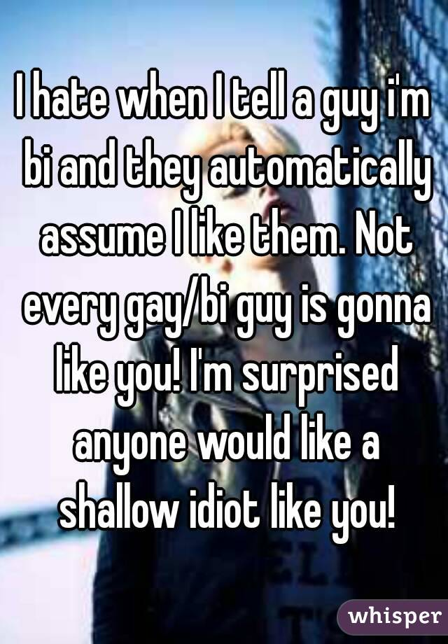 I hate when I tell a guy i'm bi and they automatically assume I like them. Not every gay/bi guy is gonna like you! I'm surprised anyone would like a shallow idiot like you!