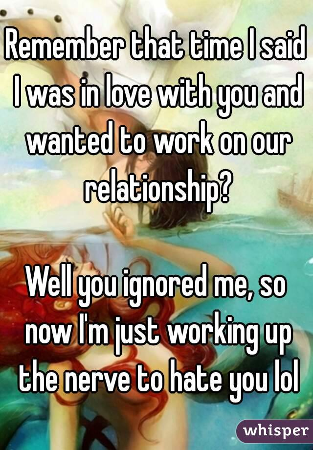 Remember that time I said I was in love with you and wanted to work on our relationship?  Well you ignored me, so now I'm just working up the nerve to hate you lol