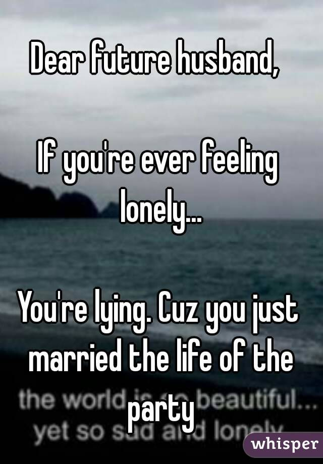 Dear future husband,   If you're ever feeling lonely...  You're lying. Cuz you just married the life of the party
