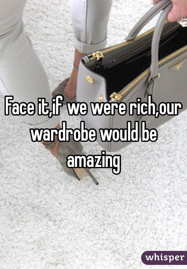 Face it,if we were rich,our wardrobe would be amazing