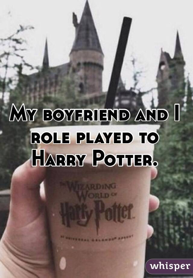 My boyfriend and I role played to Harry Potter.