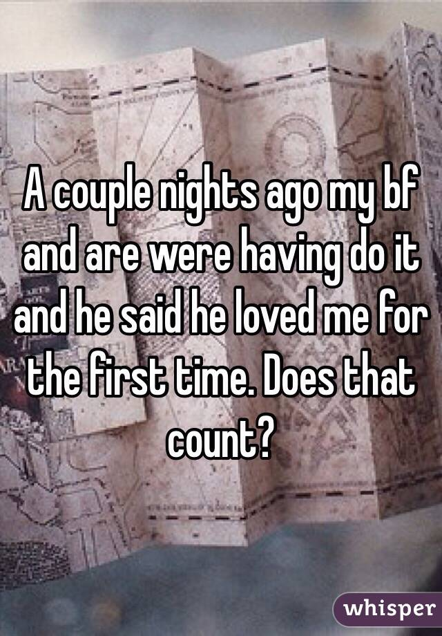 A couple nights ago my bf and are were having do it and he said he loved me for the first time. Does that count?