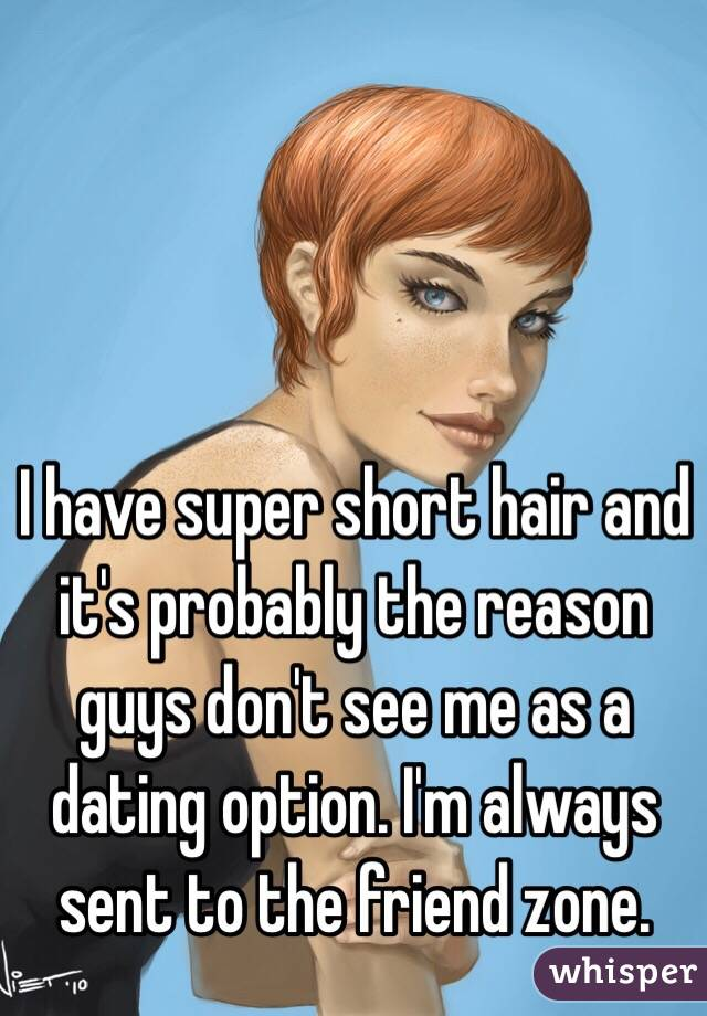 I have super short hair and it's probably the reason guys don't see me as a dating option. I'm always sent to the friend zone.