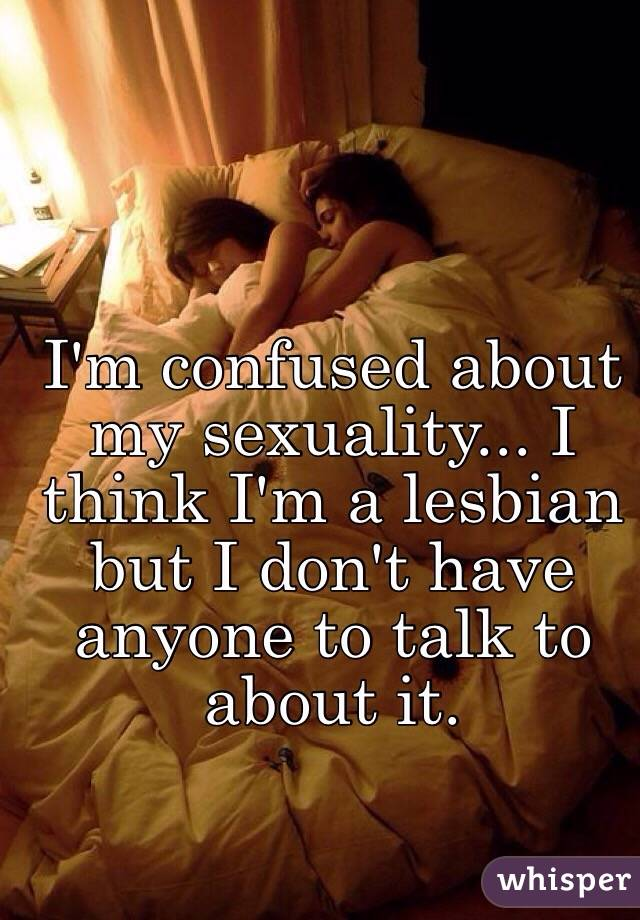 I'm confused about my sexuality... I think I'm a lesbian but I don't have anyone to talk to about it.