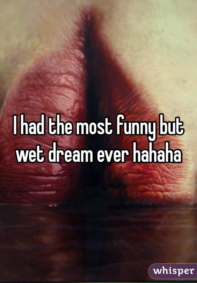 I had the most funny but wet dream ever hahaha