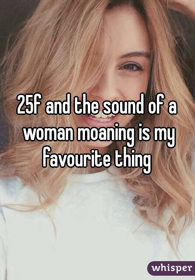 25f and the sound of a woman moaning is my favourite thing