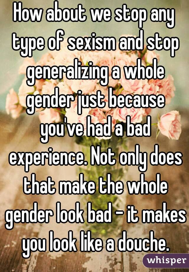 How about we stop any type of sexism and stop generalizing a whole gender just because you've had a bad experience. Not only does that make the whole gender look bad - it makes you look like a douche.