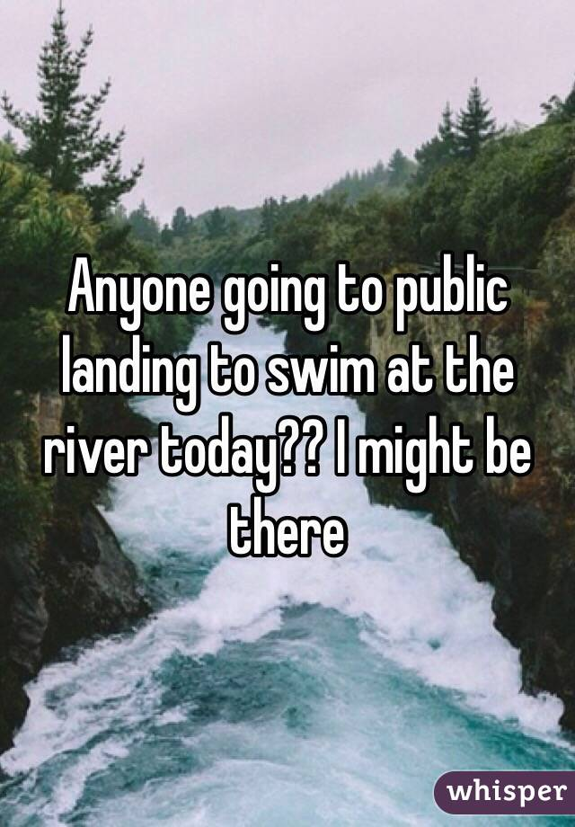 Anyone going to public landing to swim at the river today?? I might be there