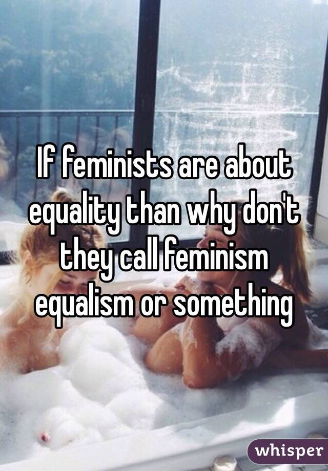 If feminists are about equality than why don't they call feminism equalism or something