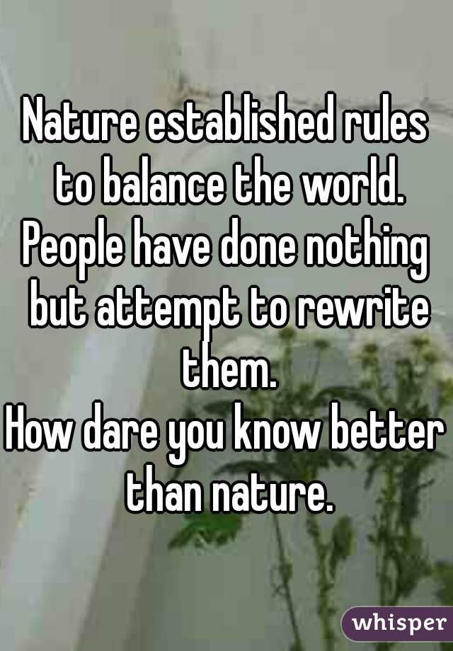 Nature established rules to balance the world. People have done nothing but attempt to rewrite them. How dare you know better than nature.