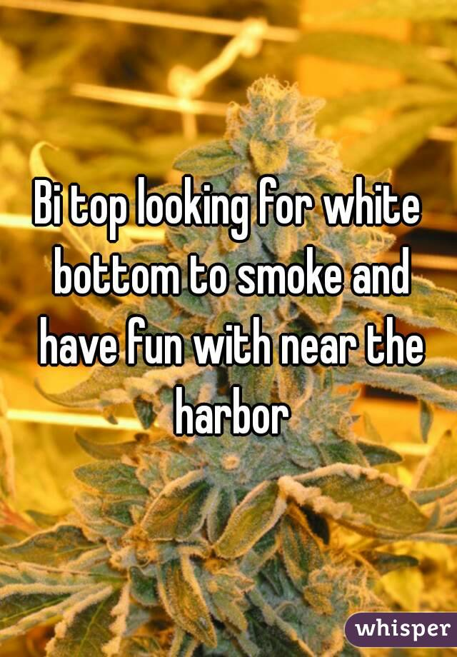 Bi top looking for white bottom to smoke and have fun with near the harbor