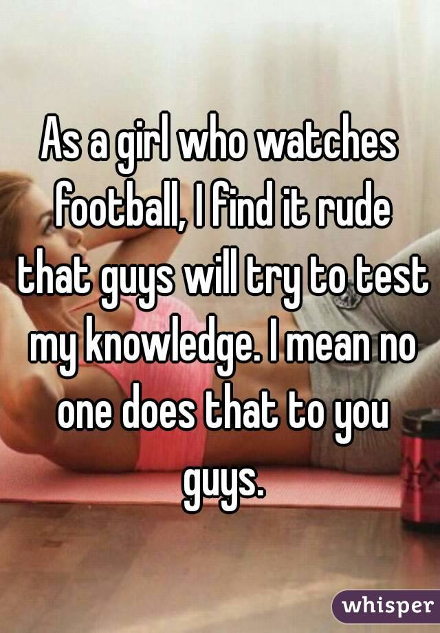 As a girl who watches football, I find it rude that guys will try to test my knowledge. I mean no one does that to you guys.