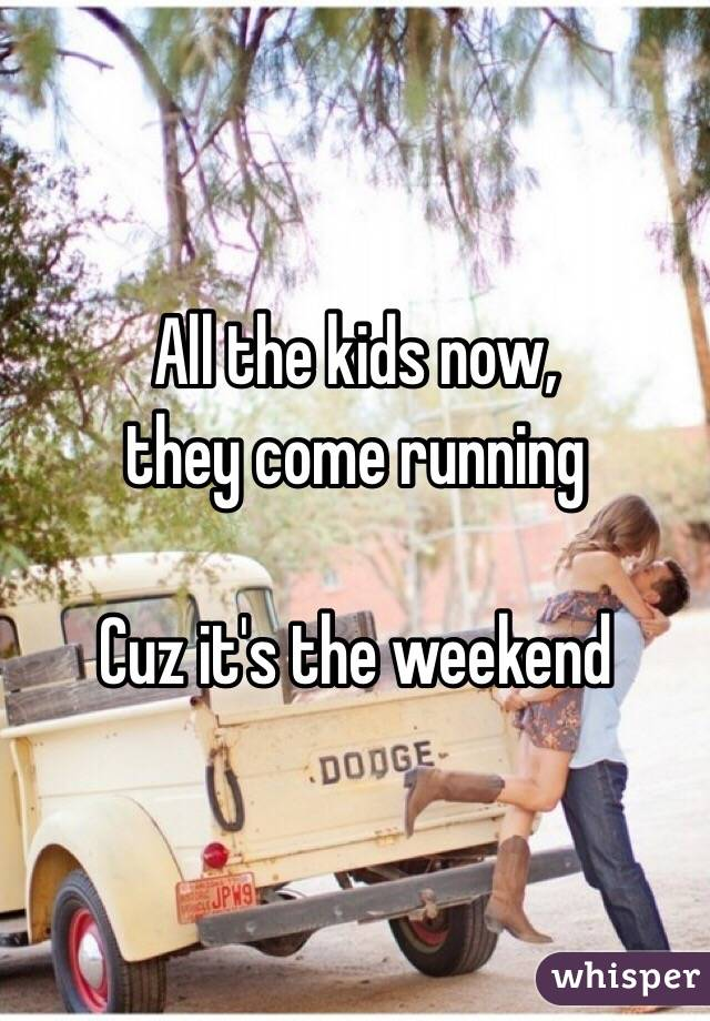 All the kids now, they come running   Cuz it's the weekend