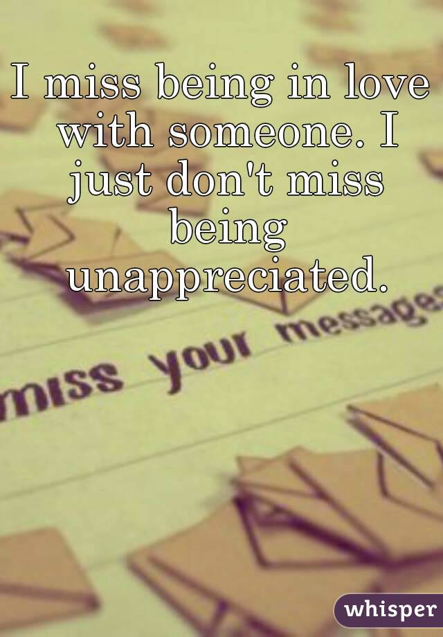 I miss being in love with someone. I just don't miss being unappreciated.
