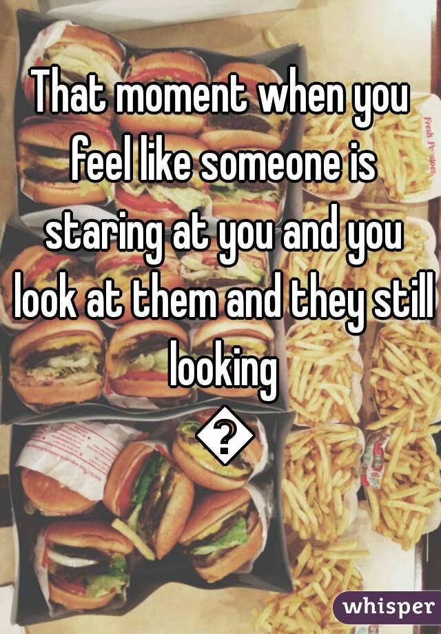 That moment when you feel like someone is staring at you and you look at them and they still looking 😔